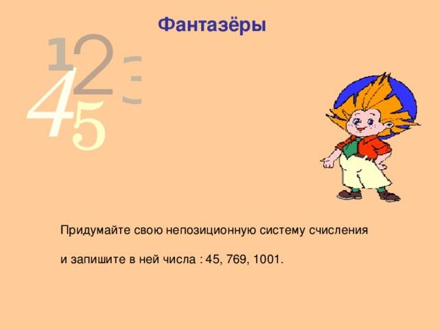 Фантазёры  Придумайте свою непозиционную систему счисления  и запишите в ней числа : 45, 769, 1001.