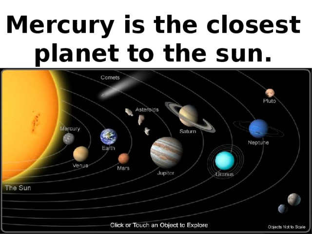 Mercury is the closest planet to the sun.