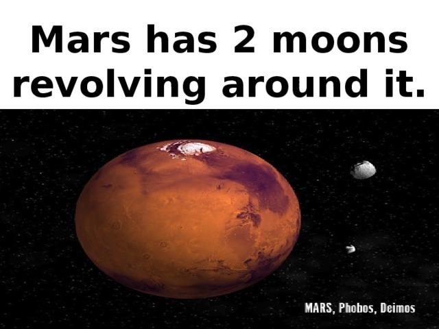 Mars has 2 moons revolving around it.