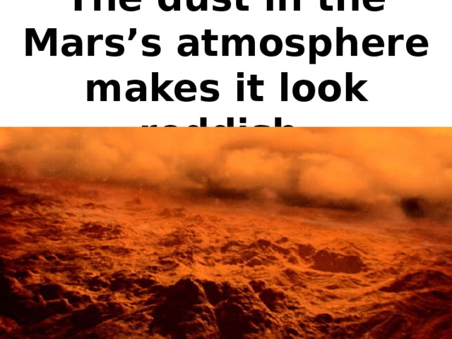 The dust in the Mars's atmosphere makes it look reddish.