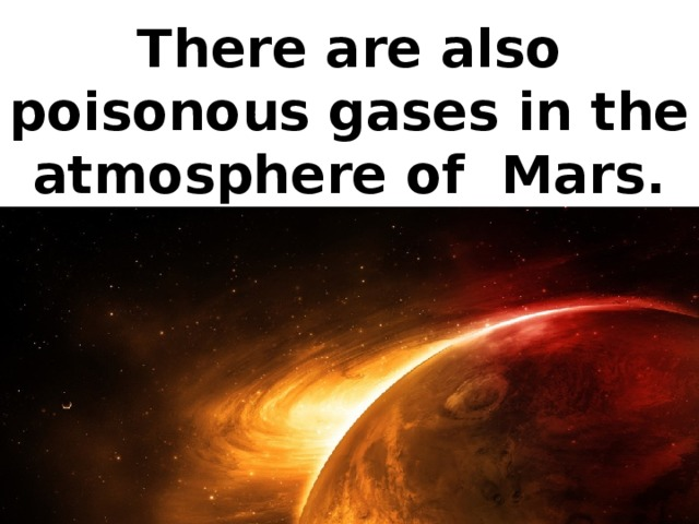 There are also poisonous gases in the atmosphere of Mars.