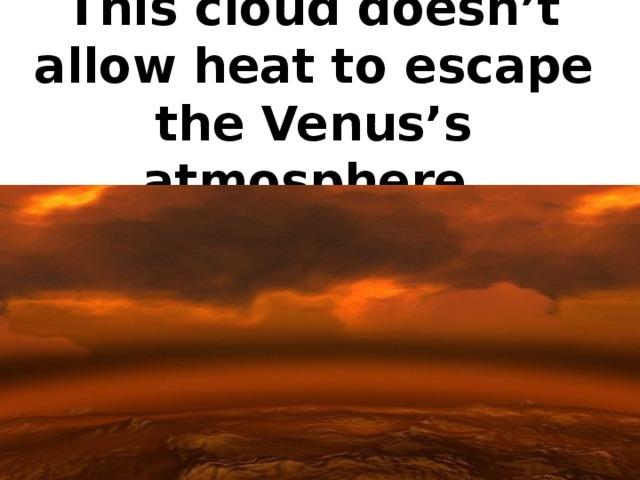 This cloud doesn't allow heat to escape the Venus's atmosphere.