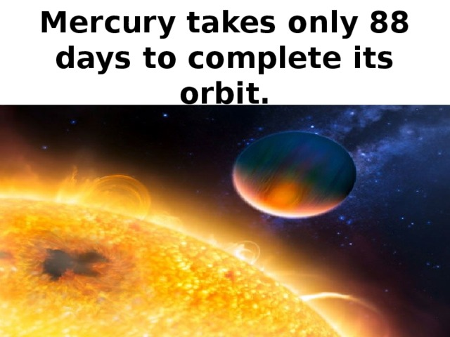 Mercury takes only 88 days to complete its orbit.