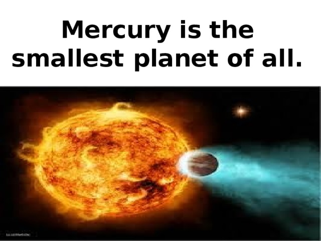 Mercury is the smallest planet of all.