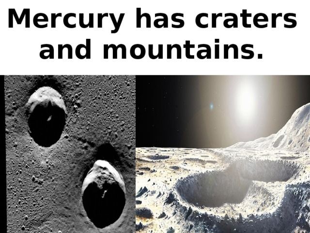 Mercury has craters and mountains.