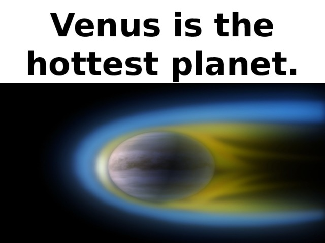Venus is the hottest planet.