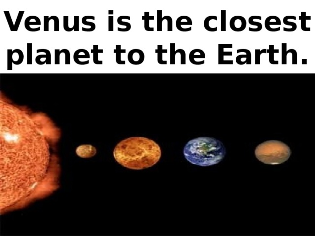 Venus is the closest planet to the Earth.