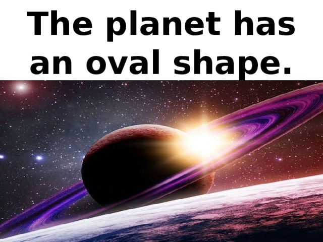 The planet has an oval shape.