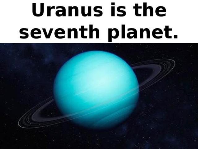 Uranus is the seventh planet.