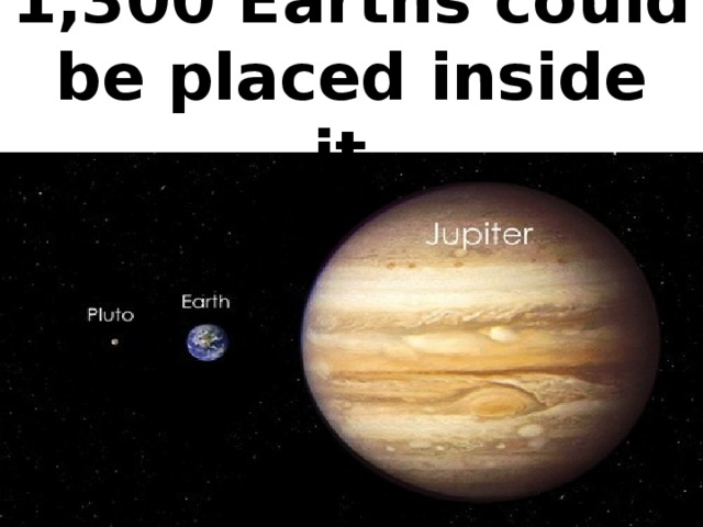 1,300 Earths could be placed inside it.
