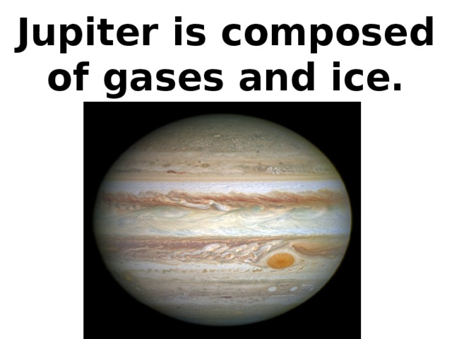 Jupiter is composed of gases and ice.
