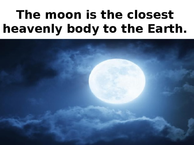 The moon is the closest heavenly body to the Earth.