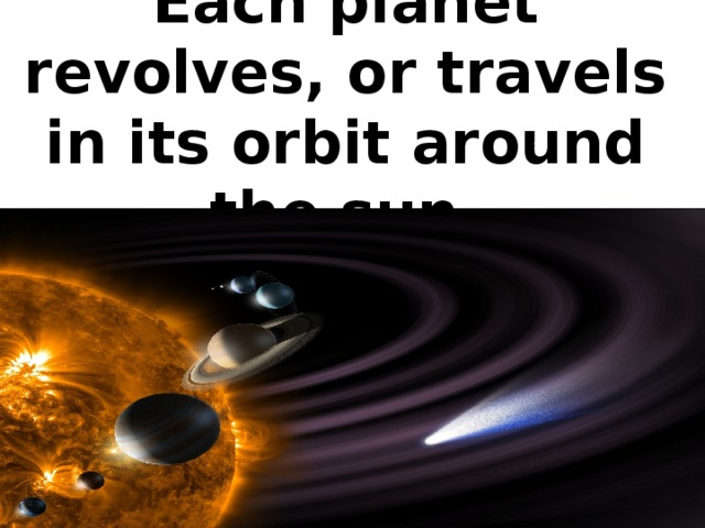 Each planet revolves, or travels in its orbit around the sun.