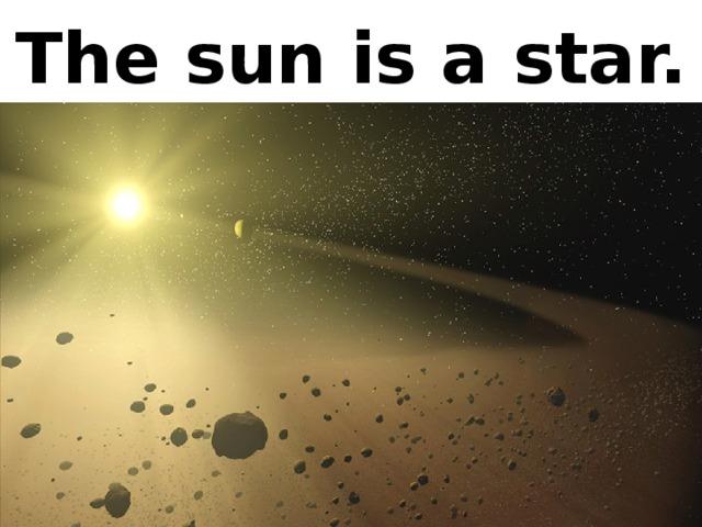The sun is a star.