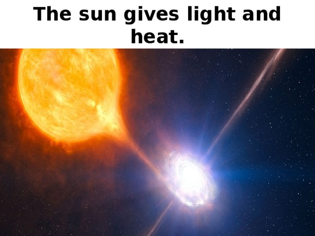 The sun gives light and heat.