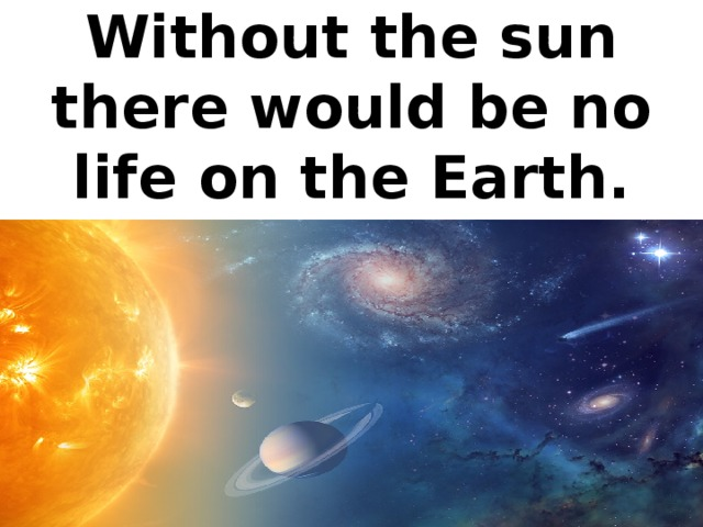 Without the sun there would be no life on the Earth.