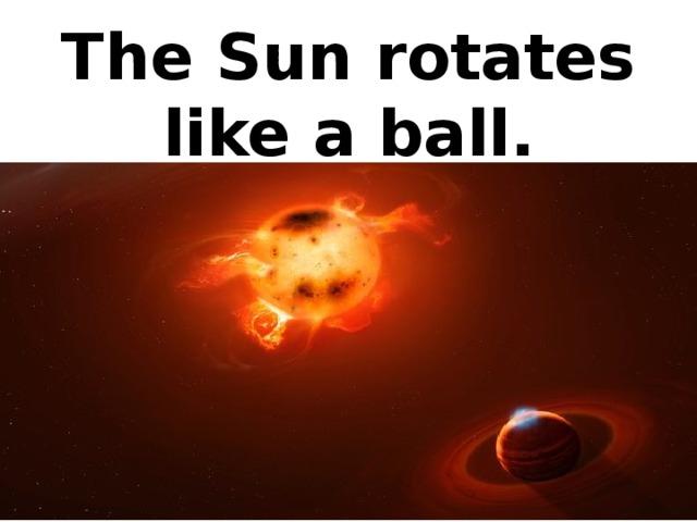 The Sun rotates like a ball.