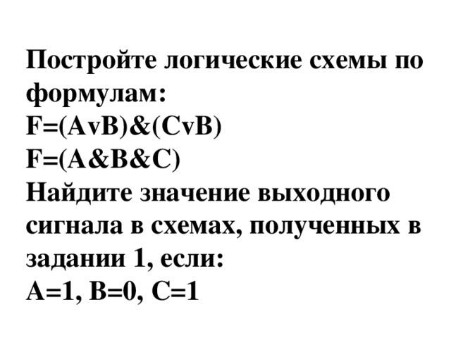 Постройте логические схемы по формулам: F=(AvB)&(СvB) F=(A&B&C) Найдите значение выходного сигнала в схемах, полученных в задании 1, если: A=1, В=0, С=1
