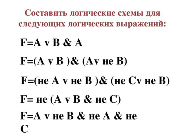 Составить логические схемы для следующих логических выражений: F=A v B & A F=(A v B )& (Av не В) F=(не A v не B )& (не Сv не В) F= не (A v B & не С) F=A v не B & не A & не С