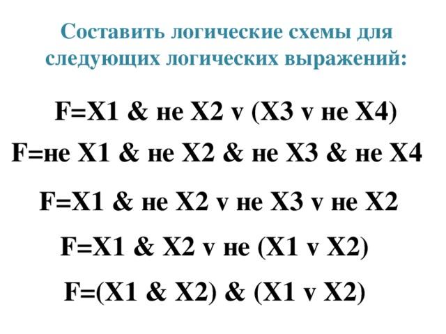 Составить логические схемы для следующих логических выражений: F=Х1 & не Х2 v (Х3 v не Х4)  F=не Х1 & не Х2 & не Х3 & не Х4  F=Х1 & не Х2 v не Х3 v не Х2  F=Х1 & Х2 v не (Х1 v Х2)  F=(Х1 & Х2) & (Х1 v Х2)