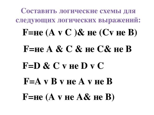 Составить логические схемы для следующих логических выражений: F=не (A v С )& не (Сv не В) F=не A & С & не С& не В F=D & С v не D v С F=A v B v не А v не В F=не (A v не А& не В)