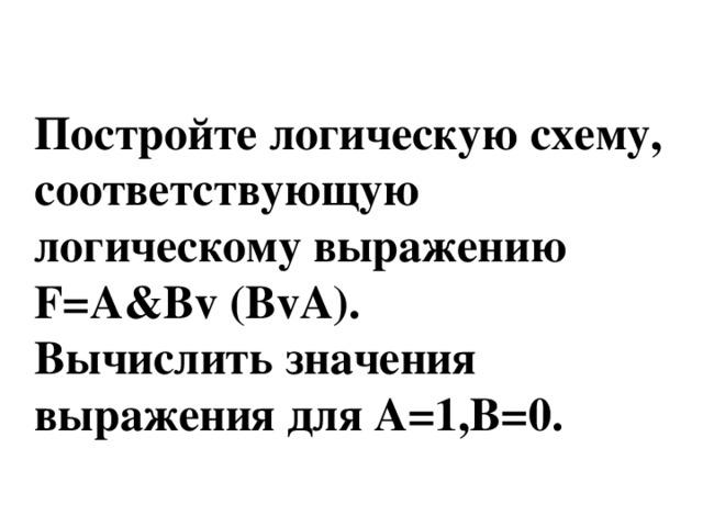 Постройте логическую схему, соответствующую логическому выражению F=А&Вv (ВvА). Вычислить значения выражения для А=1,В=0.