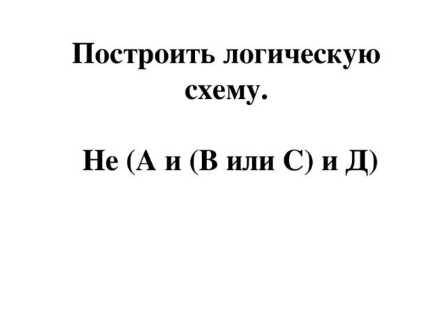 Построить логическую схему.   Не (А и (В или С) и Д)