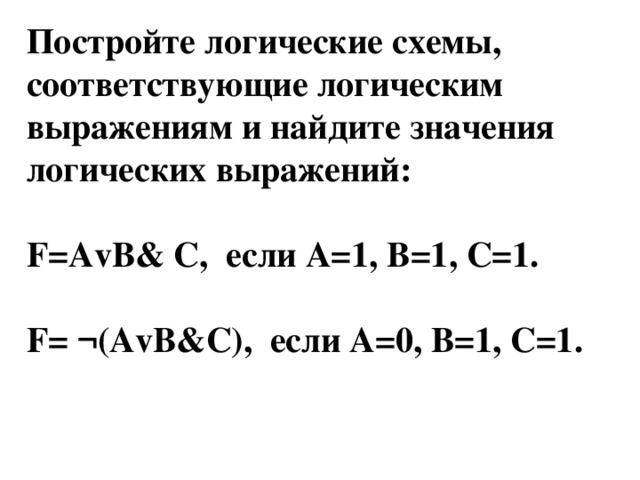 Постройте логические схемы, соответствующие логическим выражениям и найдите значения логических выражений:  F=AvB& C, если А=1, В=1, С=1.  F= ¬(AvB&C), если А=0, В=1, С=1.