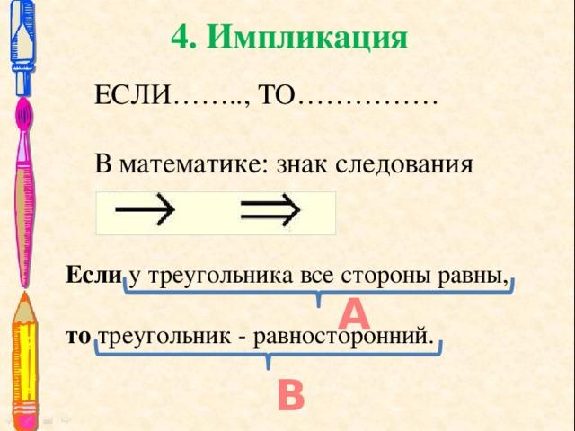 4. Импликация ЕСЛИ…….., ТО…………… В математике: знак следования Если у треугольника все стороны равны, то треугольник - равносторонний. А В