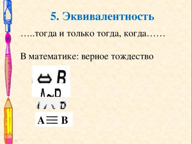 5. Эквивалентность … ..тогда и только тогда, когда…… В математике: верное тождество А В