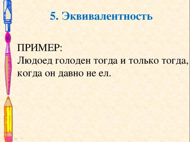 5. Эквивалентность ПРИМЕР: Людоед голоден тогда и только тогда, когда он давно не ел.