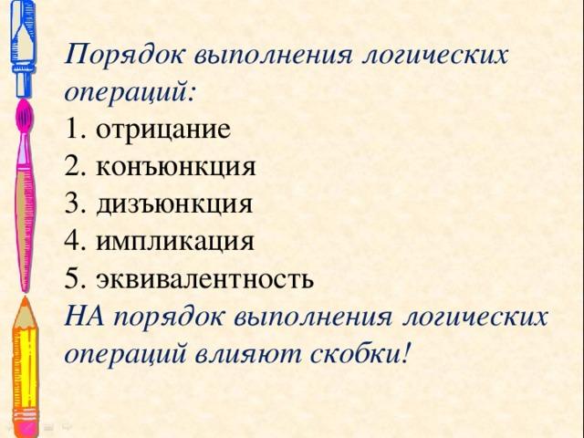 Порядок выполнения логических операций:  1. отрицание  2. конъюнкция  3. дизъюнкция  4. импликация  5. эквивалентность  НА порядок выполнения логических операций влияют скобки!
