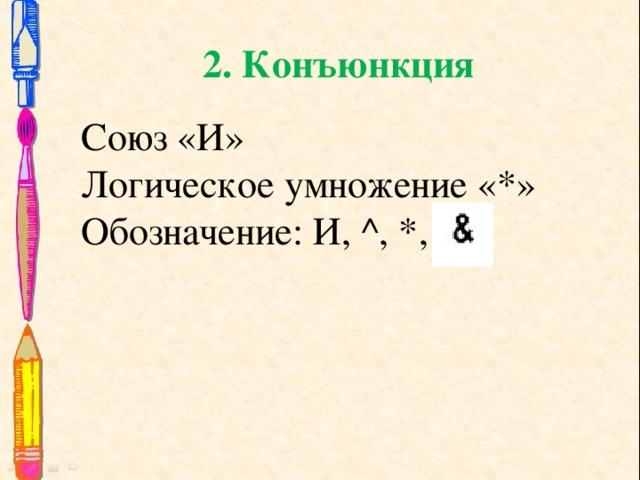 2. Конъюнкция Союз «И» Логическое умножение «*» Обозначение: И, ^, *,