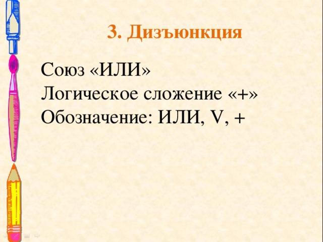 3. Дизъюнкция Союз «ИЛИ» Логическое сложение «+» Обозначение: ИЛИ, V, +