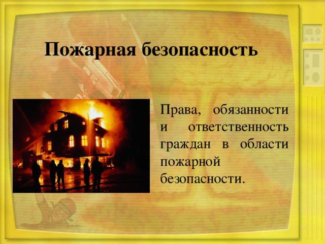 Пожарная безопасность Права, обязанности и ответственность граждан в области пожарной безопасности.