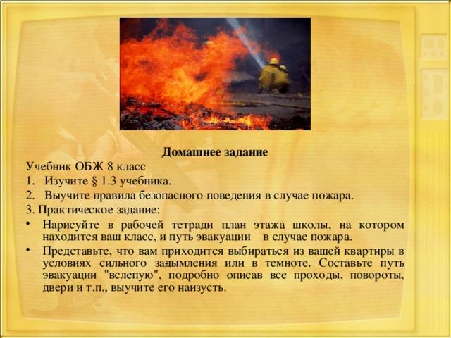 Домашнее задание Учебник ОБЖ 8 класс 1. Изучите § 1.3 учебника. 2. Выучите правила безопасного поведения в случае пожара. 3. Практическое задание: