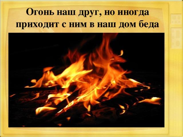 Огонь наш друг, но иногда приходит с ним в наш дом беда
