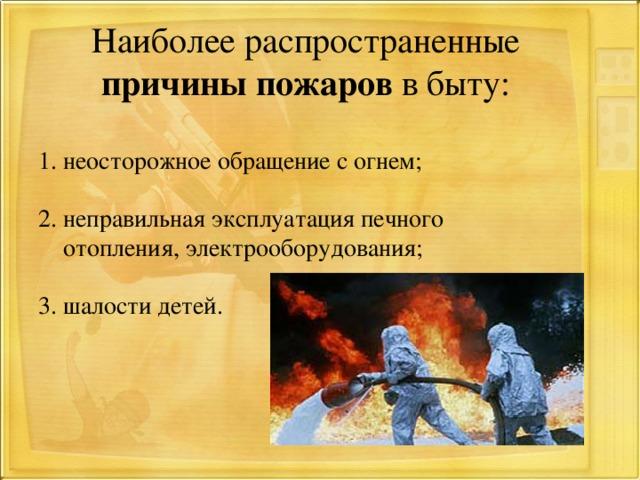 Наиболее распространенные причины пожаров в быту: 1. неосторожное обращение с огнем; 2. неправильная эксплуатация печного  отопления, электрооборудования; 3. шалости детей.