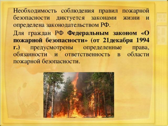 Необходимость соблюдения правил пожарной безопасности диктуется законами жизни и определена законодательством РФ.  Для граждан РФ Федеральным законом «О пожарной безопасности» (от 21декабря 1994 г.) предусмотрены определенные права, обязанности и ответственность в области пожарной безопасности.