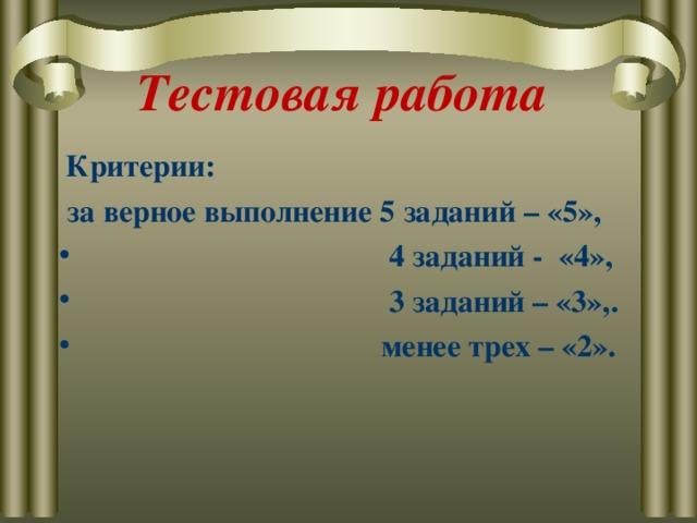 Тестовая работа  Критерии:  за верное выполнение 5 заданий – «5»,  4 заданий - «4»,  3 заданий – «3»,.  менее трех – «2».