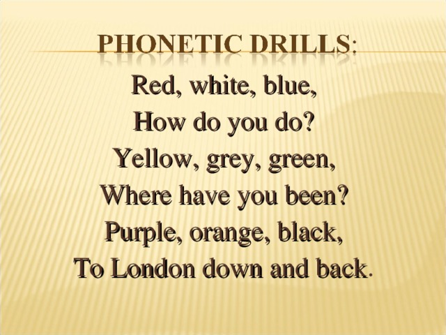 Red, white, blue, How do you do? Yellow, grey, green, Where have you been? Purple, orange, black, To London down and back .