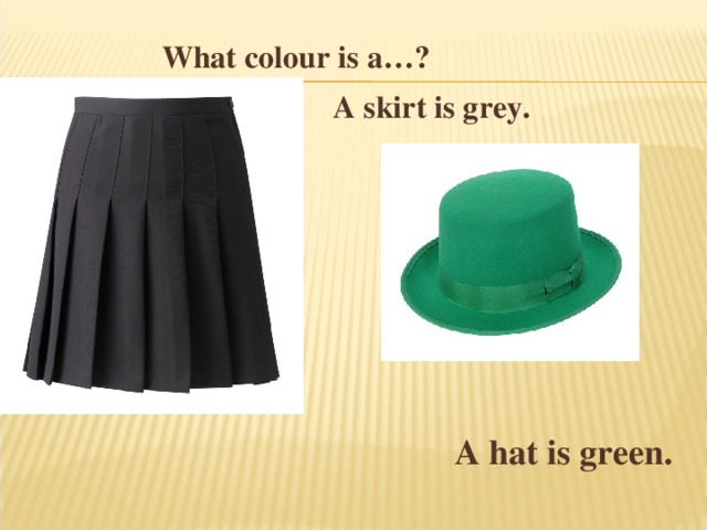 What colour is a… ?   A skirt is grey.    A hat is green.