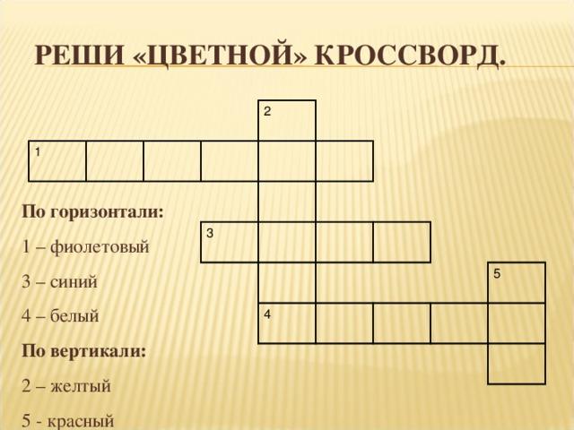 РЕШИ «ЦВЕТНОЙ» КРОССВОРД. 1 2 3 4 5 По горизонтали: 1 – фиолетовый 3 – синий 4 – белый По вертикали: 2 – желтый 5 - красный