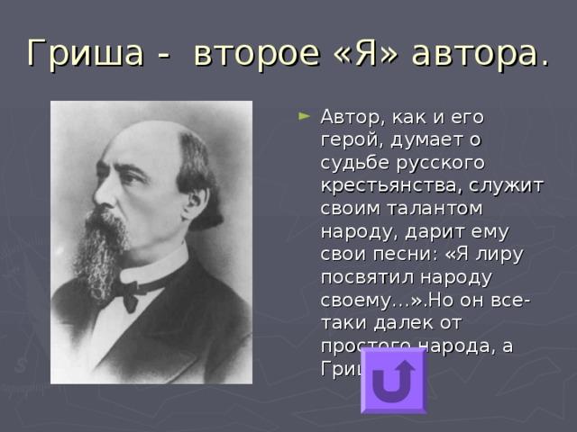 Автор, как и его герой, думает о судьбе русского крестьянства, служит своим талантом народу, дарит ему свои песни: «Я лиру посвятил народу своему…».Но он все-таки далек от простого народа, а Гриша…