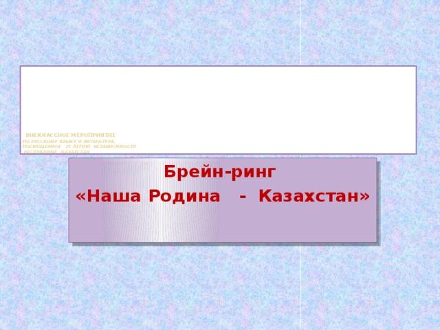 Внеклассное мероприятие  по русскому языку и литературе,  посвященное 25-летию Независимости  Республики Казахстан Брейн-ринг «Наша Родина - Казахстан»