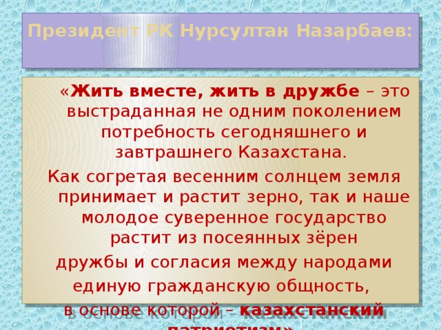 Президент РК Нурсултан Назарбаев:    « Жить вместе, жить в дружбе – это выстраданная не одним поколением потребность сегодняшнего и завтрашнего Казахстана. Как согретая весенним солнцем земля принимает и растит зерно, так и наше молодое суверенное государство растит из посеянных зёрен  дружбы и согласия между народами единую гражданскую общность, в основе которой – казахстанский патриотизм».