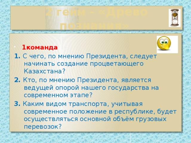 2 гейм - «Древо познания»  1команда 1. С чего, по мнению Президента, следует начинать создание процветающего Казахстана? 2. Кто, по мнению Президента, является ведущей опорой нашего государства на современном этапе? 3. Каким видом транспорта, учитывая современное положение в республике, будет осуществляться основной объём грузовых перевозок?