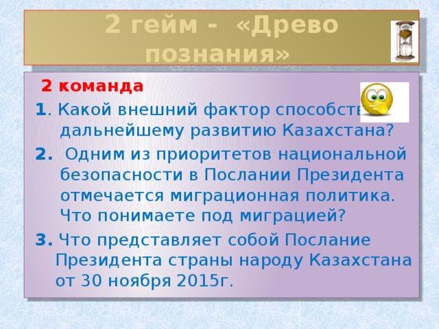 2 гейм - «Древо познания»  2 команда 1 . Какой внешний фактор способствует дальнейшему развитию Казахстана? 2. Одним из приоритетов национальной безопасности в Послании Президента отмечается миграционная политика. Что понимаете под миграцией? 3. Что представляет собой Послание Президента страны народу Казахстана от 30 ноября 2015г.