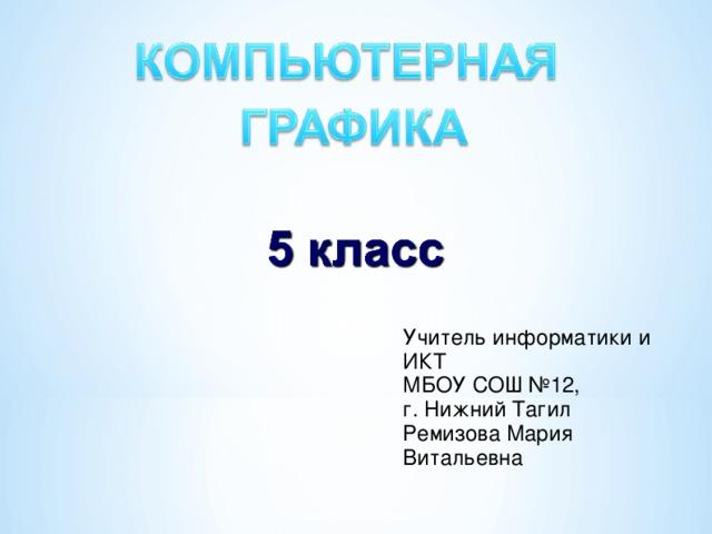 Учитель информатики и ИКТ МБОУ СОШ №12, г. Нижний Тагил Ремизова Мария Витальевна