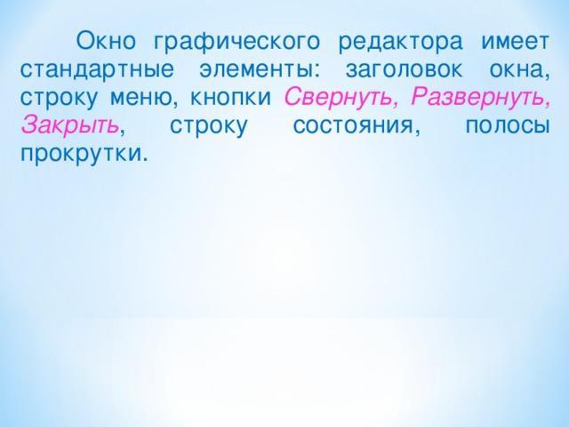Окно графического редактора имеет стандартные элементы: заголовок окна, строку меню, кнопки Свернуть, Развернуть, Закрыть , строку состояния, полосы прокрутки.
